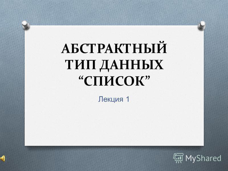 АБСТРАКТНЫЙ ТИП ДАННЫХ СПИСОК Лекция 1