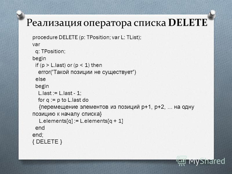 Реализация оператора списка DELETE procedure DELETE (p: TPosition; var L: TList); var q: TPosition; begin if (p > L.last) or (p < 1) then error('Такой позиции не существует') else begin L.last := L.last - 1; for q := p to L.last do {перемещение элеме