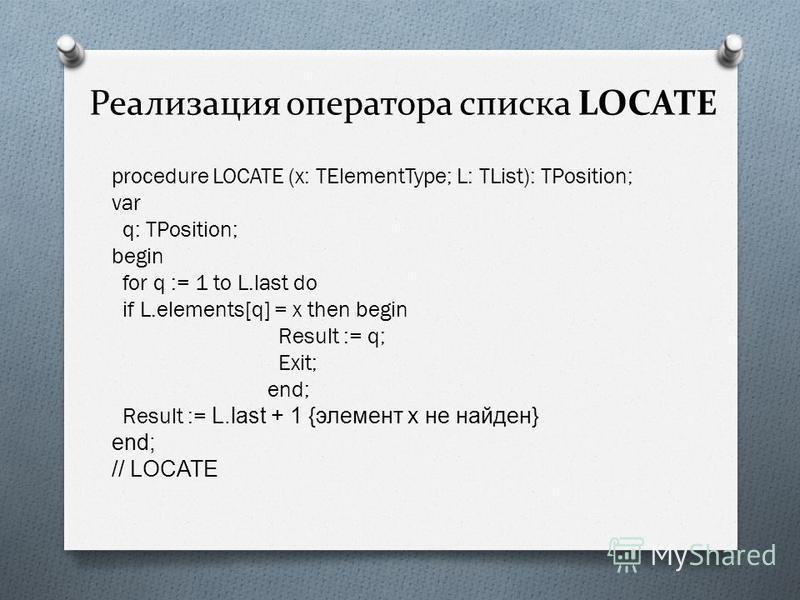 Реализация оператора списка LOCATE procedure LOCATE (x: TElementType; L: TList): TPosition; var q: TPosition; begin for q := 1 to L.last do if L.elements[q] = x then begin Result := q; Exit; end; Result := L.last + 1 {элемент х не найден} end; // LOC