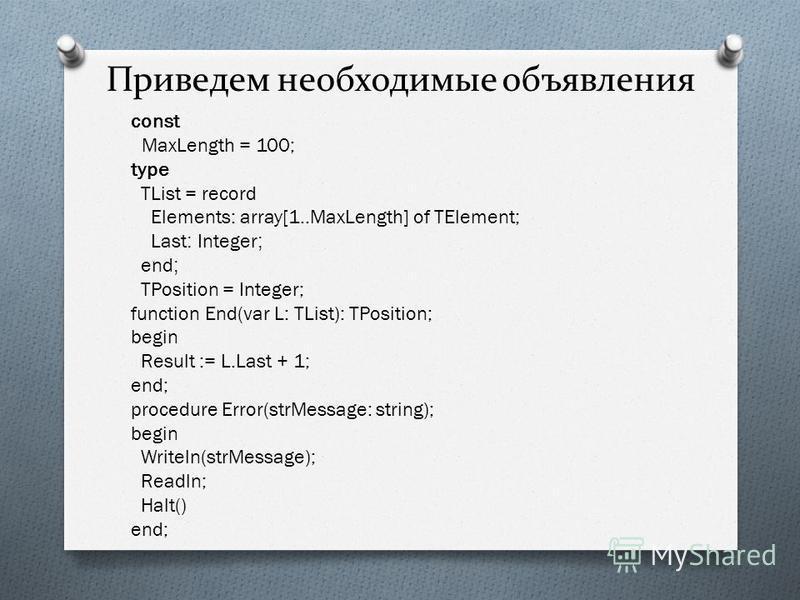 Приведем необходимые объявления const MaxLength = 100; type TList = record Elements: array[1..MaxLength] of TElement; Last : Integer ; end ; TPosition = Integer; function End(var L: TList): TPosition; begin Result := L.Last + 1; end; procedure Error(
