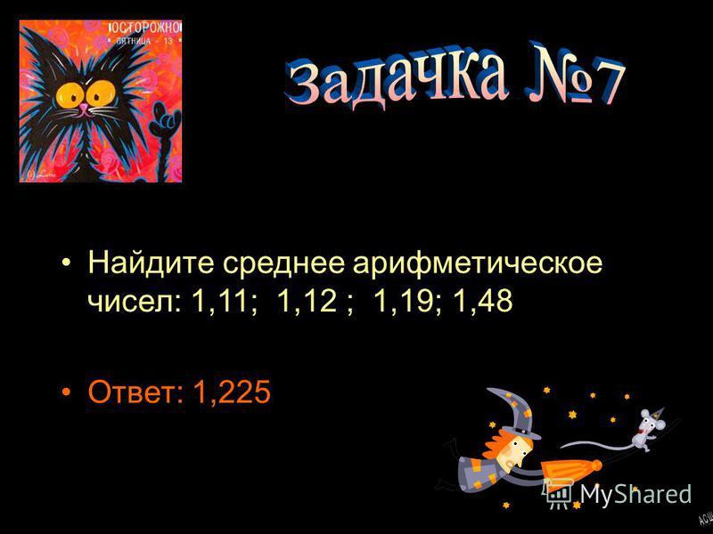 Найдите среднее арифметическое чисел: 1,11; 1,12 ; 1,19; 1,48 Ответ: 1,225