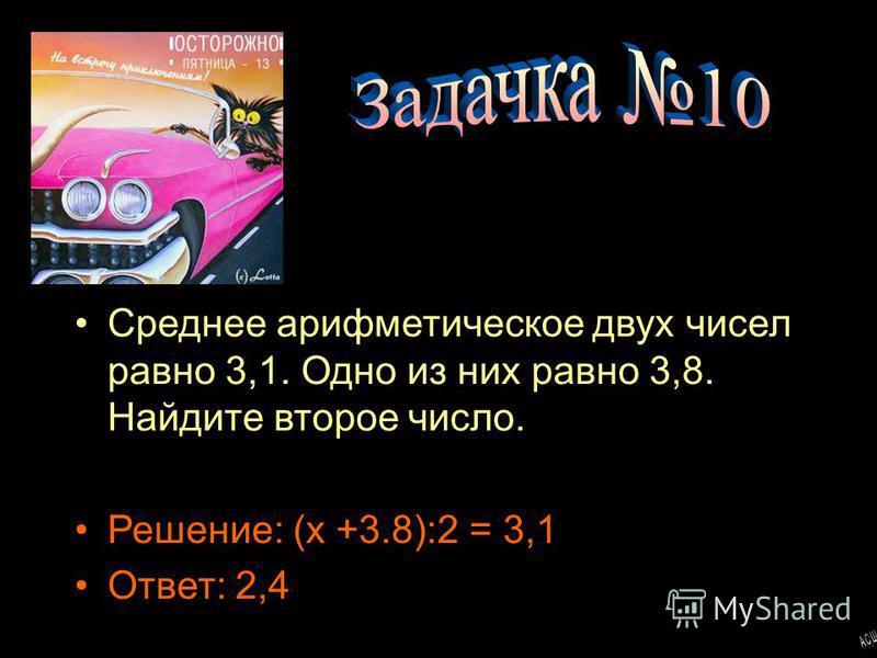 Среднее арифметическое двух чисел равно 3,1. Одно из них равно 3,8. Найдите второе число. Решение: (x +3.8):2 = 3,1 Ответ: 2,4