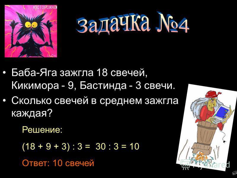 Баба-Яга зажгла 18 свечей, Кикимора - 9, Бастинда - 3 свечи. Сколько свечей в среднем зажгла каждая? Решение: (18 + 9 + 3) : 3 = 30 : 3 = 10 Ответ: 10 свечей