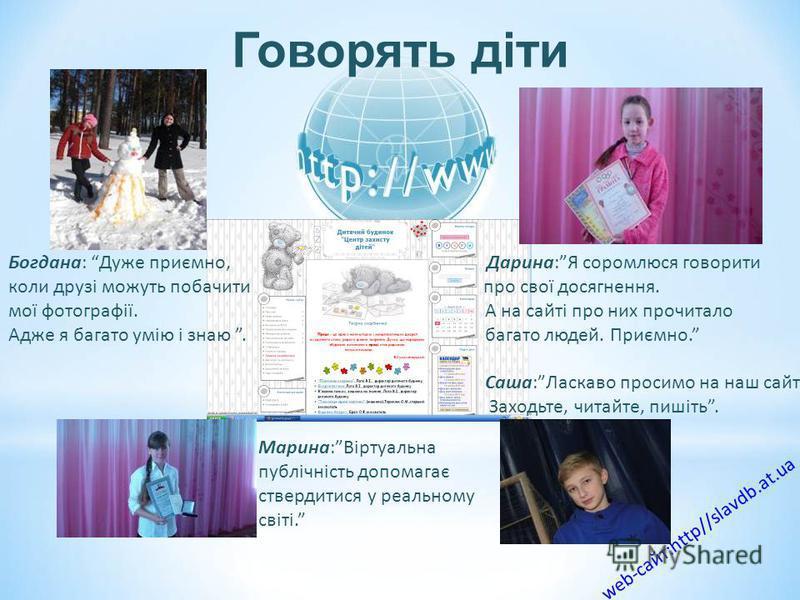 Говорять діти web-сайт:http//slavdb.at.ua Марина:Віртуальна публічність допомагає ствердитися у реальному світі. Богдана: Дуже приємно, Дарина:Я соромлюся говорити коли друзі можуть побачити про свої досягнення. мої фотографії. А на сайті про них про