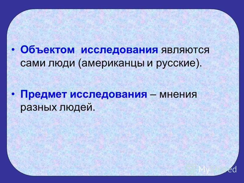 Объектом исследования являются сами люди (американцы и русские). Предмет исследования – мнения разных людей.
