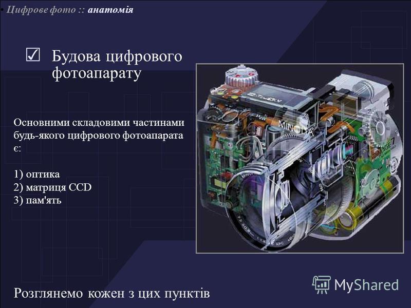 Цифрове фото :: анатомія Будова цифрового фотоапарату Основними складовими частинами будь-якого цифрового фотоапарата є: 1) оптика 2) матриця CCD 3) пам'ять Розглянемо кожен з цих пунктів