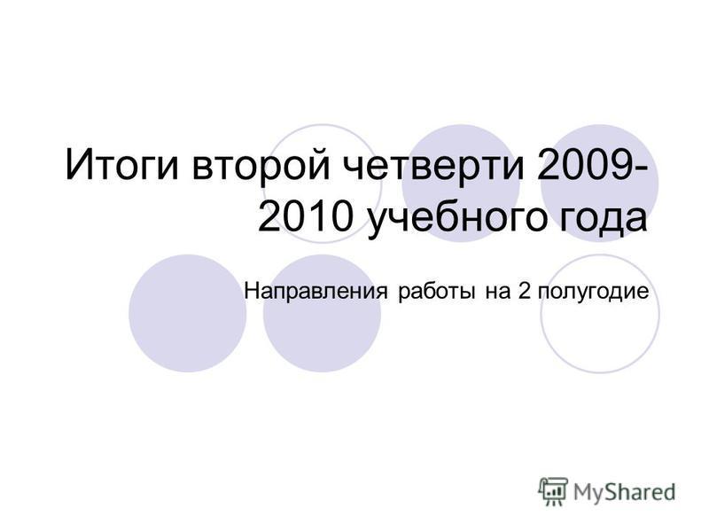 Итоги второй четверти 2009- 2010 учебного года Направления работы на 2 полугодие