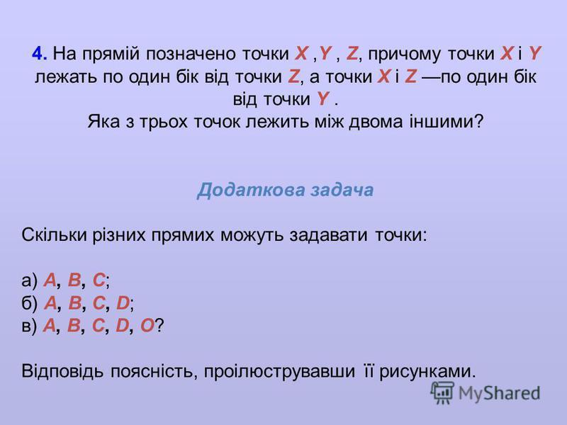 4. На прямiй позначено точки X,Y, Z, причому точки X i Y лежать по один бiк вiд точки Z, а точки X i Z по один бiк вiд точки Y. Яка з трьох точок лежить мiж двома iншими? Додаткова задача Скiльки рiзних прямих можуть задавати точки: а) A, B, C; б) A,
