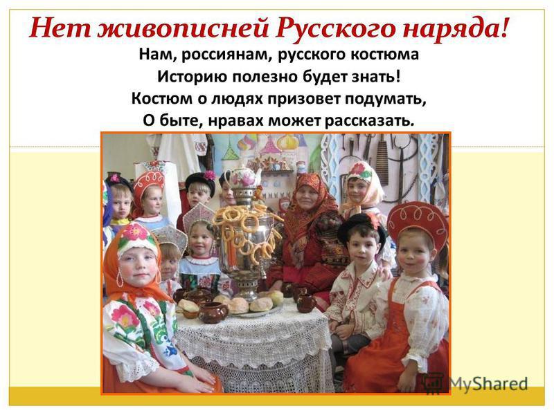 Нам, россиянам, русского костюма Историю полезно будет знать! Костюм о людях призовет подумать, О быте, нравах может рассказать.