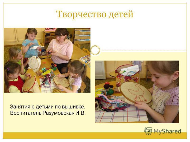 Творчество детей Занятия с детьми по вышивке. Воспитатель Разумовская И.В.