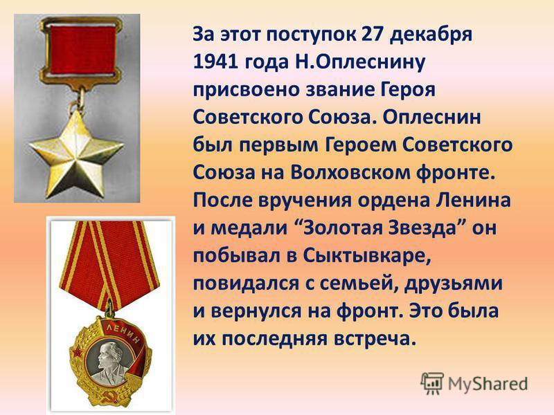 За этот поступок 27 декабря 1941 года Н.Оплеснину присвоено звание Героя Советского Союза. Оплеснин был первым Героем Советского Союза на Волховском фронте. После вручения ордена Ленина и медали Золотая Звезда он побывал в Сыктывкаре, повидался с сем