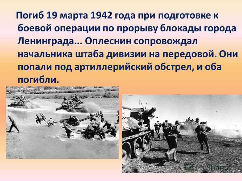 Погиб 19 марта 1942 года при подготовке к боевой операции по прорыву блокады города Ленинграда... Оплеснин сопровождал начальника штаба дивизии на передовой. Они попали под артиллерийский обстрел, и оба погибли.