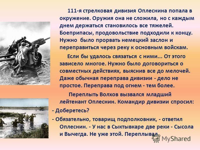 111-я стрелковая дивизия Оплеснина попала в окружение. Оружия она не сложила, но с каждым днем держаться становилось все тяжелей. Боеприпасы, продовольствие подходили к концу. Нужно было прорвать немецкий заслон и переправиться через реку к основным