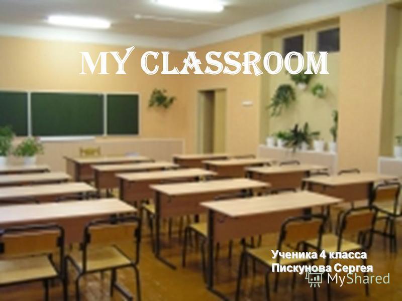 М y classroom Ученика 4 класса Пискунова Сергея