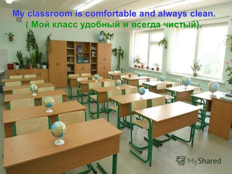 Мy classroom is comfortable and always clean. ( Мой класс удобный и всегда чистый). ( Мой класс удобный и всегда чистый).