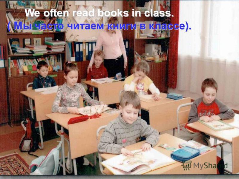We often read books in class. ( Мы часто читаем книги в классе).