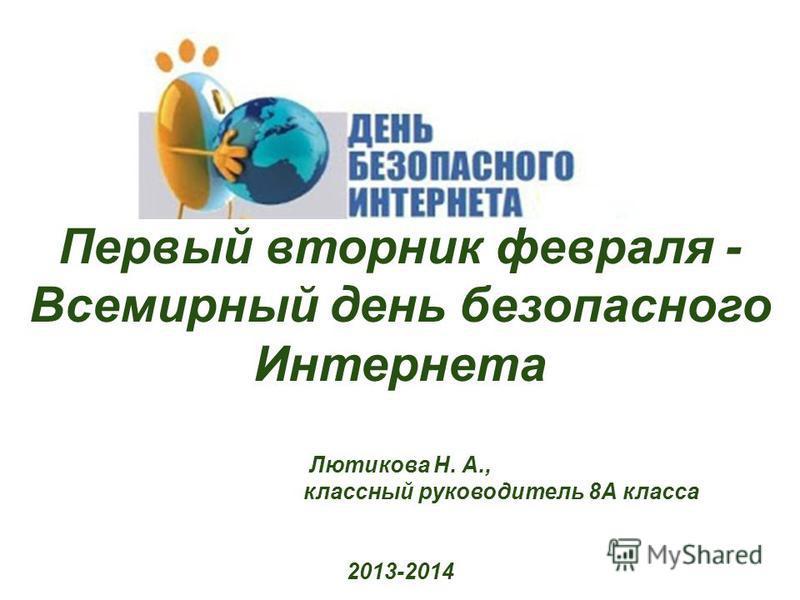 Первый вторник февраля - Всемирный день безопасного Интернета Лютикова Н. А., классный руководитель 8А класса 2013-2014