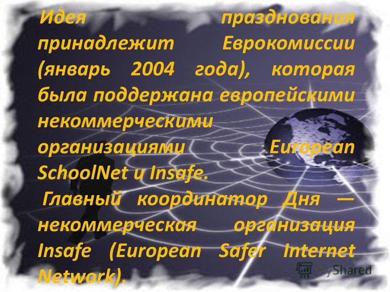 Идея празднования принадлежит Еврокомиссии (январь 2004 года), которая была поддержана европейскими некоммерческими организациями European SchoolNet и Insafe. Главный координатор Дня некоммерческая организация Insafe (European Safer Internet Network)