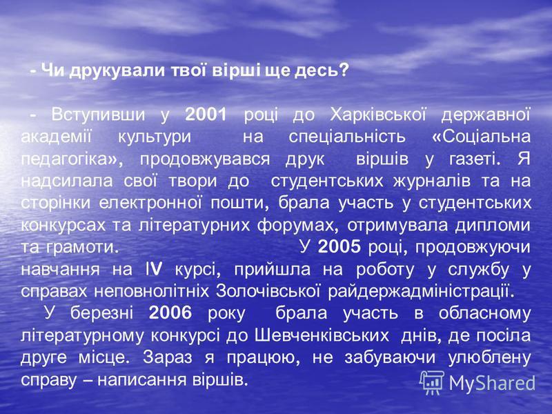 - Чи друкували твої вірші ще десь ? - Вступивши у 2001 році до Харківської державної академії культури на спеціальність « Соціальна педагогіка », продовжувався друк віршів у газеті. Я надсилала свої твори до студентських журналів та на сторінки елект