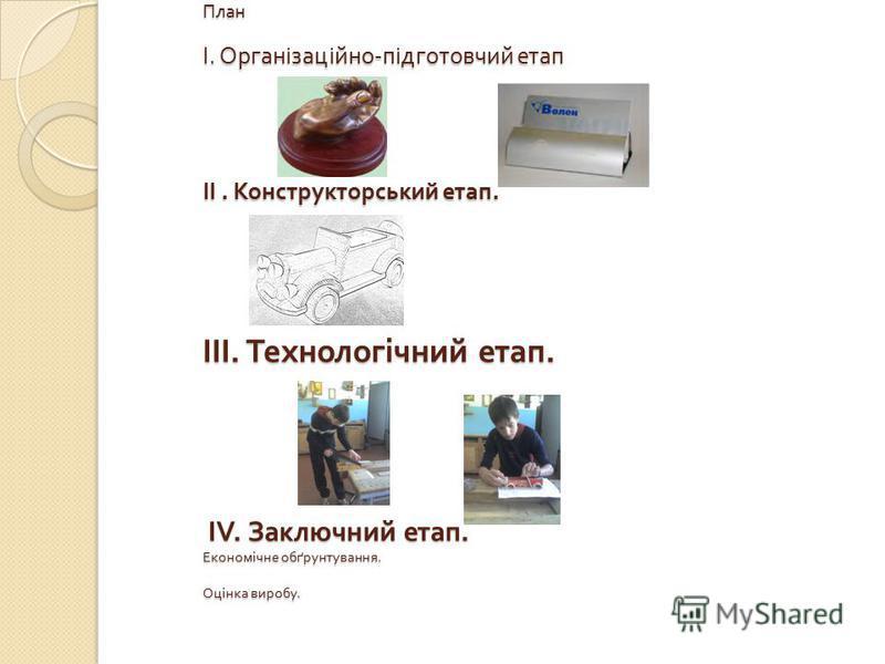 План I. Організаційно - підготовчий етап II. Конструкторський етап. III. Технологічний етап. IV. Заключний етап. Економічне обґрунтування. Оцінка виробу. План I. Організаційно - підготовчий етап II. Конструкторський етап. III. Технологічний етап. IV.