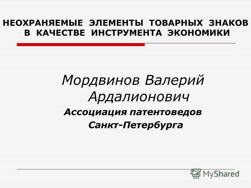 НЕОХРАНЯЕМЫЕ ЭЛЕМЕНТЫ ТОВАРНЫХ ЗНАКОВ В КАЧЕСТВЕ ИНСТРУМЕНТА ЭКОНОМИКИ Мордвинов Валерий Ардалионович Ассоциация патентоведов Санкт-Петербурга