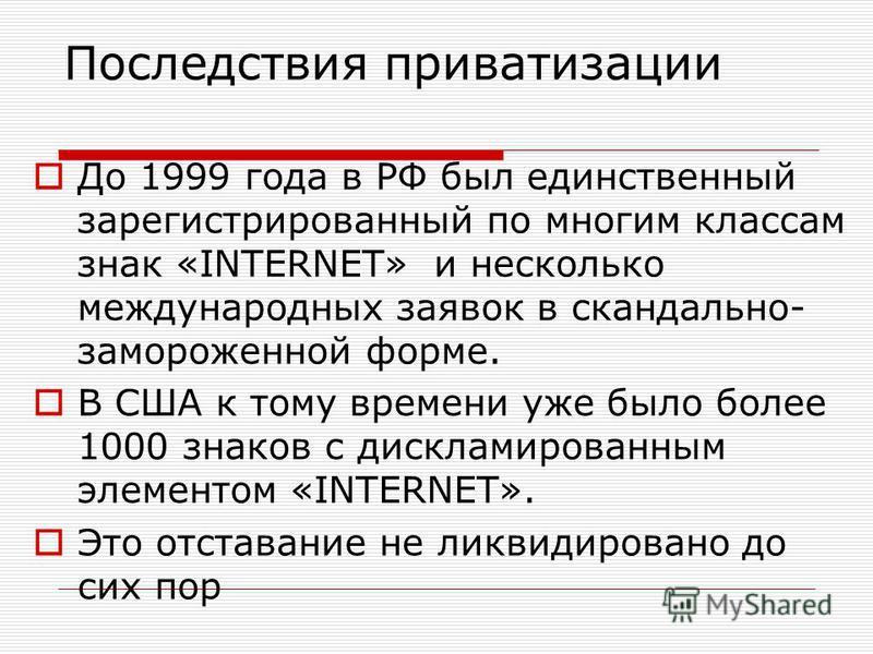 Последствия приватизации До 1999 года в РФ был единственный зарегистрированный по многим классам знак «INTERNET» и несколько международных заявок в скандально- замороженной форме. В США к тому времени уже было более 1000 знаков с дискламированным эле
