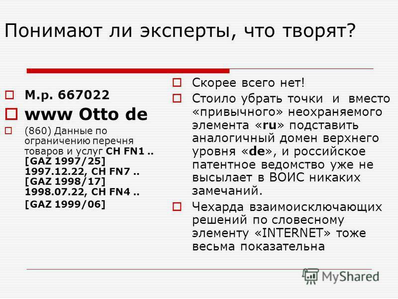 Понимают ли эксперты, что творят? М.р. 667022 www Otto de (860) Данные по ограничению перечня товаров и услуг CH FN1.. [GAZ 1997/25] 1997.12.22, CH FN7.. [GAZ 1998/17] 1998.07.22, CH FN4.. [GAZ 1999/06] Скорее всего нет! Стоило убрать точки и вместо