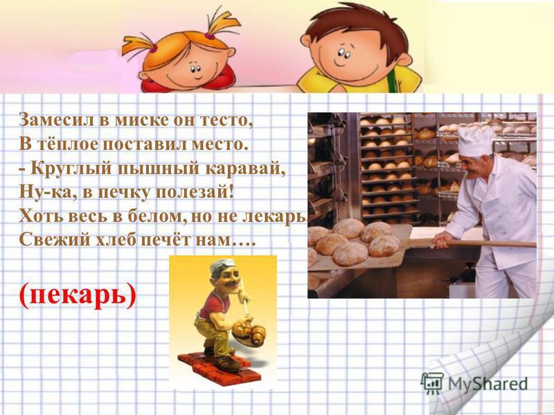 Замесил в миске он тесто, В тёплое поставил место. - Круглый пышный каравай, Ну-ка, в печку полезай! Хоть весь в белом, но не лекарь, Свежий хлеб печёт нам…. (пекарь)
