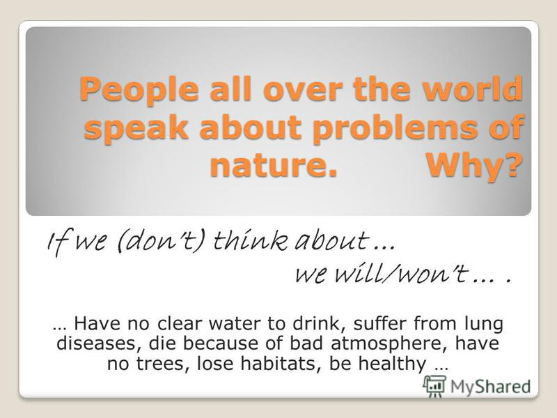 People all over the world speak about problems of nature. Why? If we (dont) think about … we will/wont …. … Have no clear water to drink, suffer from lung diseases, die because of bad atmosphere, have no trees, lose habitats, be healthy …