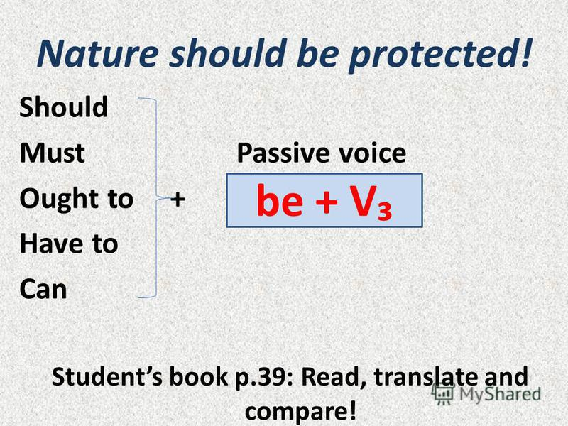 Nature should be protected! Should Must Passive voice Ought to + Have to Can Students book p.39: Read, translate and compare! be + V