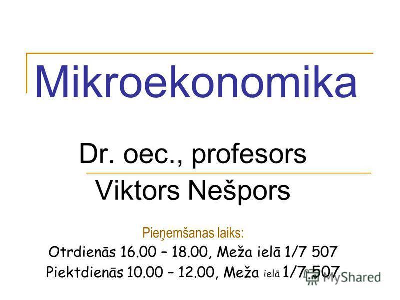 Mikroekonomika Dr. oec., profesors Viktors Nešpors Pieņemšanas laiks: Otrdienās 16.00 – 18.00, Meža ielā 1/7 507 Piektdienās 10.00 – 12.00, Meža ielā 1/7 507