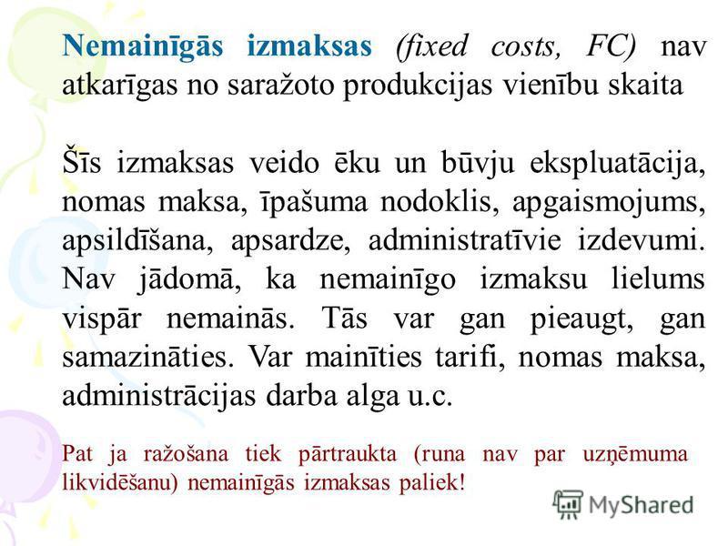 Nemainīgās izmaksas (fixed costs, FC) nav atkarīgas no saražoto produkcijas vienību skaita Šīs izmaksas veido ēku un būvju ekspluatācija, nomas maksa, īpašuma nodoklis, apgaismojums, apsildīšana, apsardze, administratīvie izdevumi. Nav jādomā, ka nem