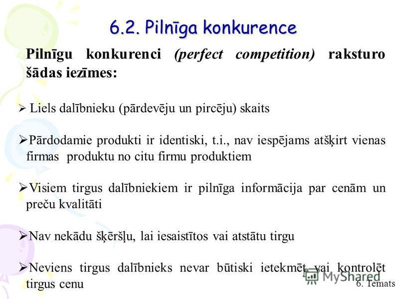 6. Temats 6.2. Pilnīga konkurence Pilnīgu konkurenci (perfect competition) raksturo šādas iezīmes: Liels dalībnieku (pārdevēju un pircēju) skaits Pārdodamie produkti ir identiski, t.i., nav iespējams atšķirt vienas firmas produktu no citu firmu produ