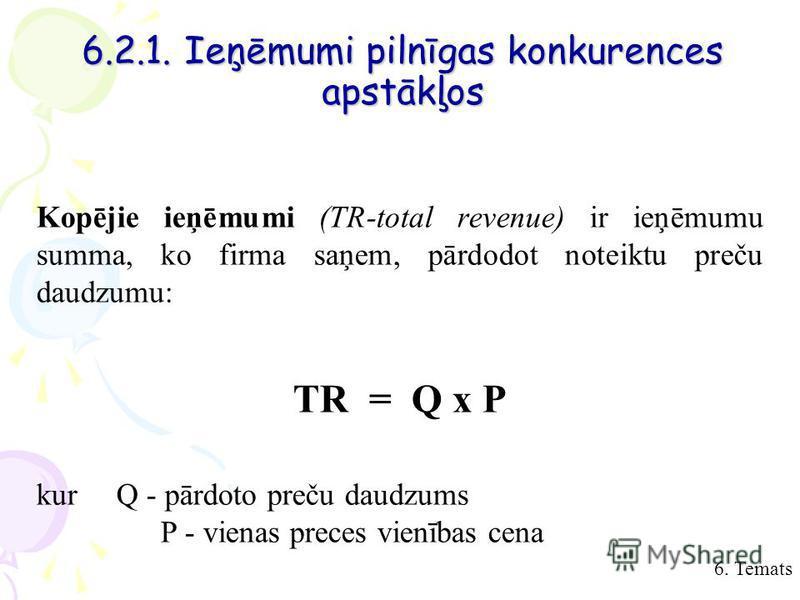 6. Temats 6.2.1. Ieņēmumi pilnīgas konkurences apstākļos Kopējie ieņēmumi (TR-total revenue) ir ieņēmumu summa, ko firma saņem, pārdodot noteiktu preču daudzumu: TR = Q x P kurQ - pārdoto preču daudzums P - vienas preces vienības cena