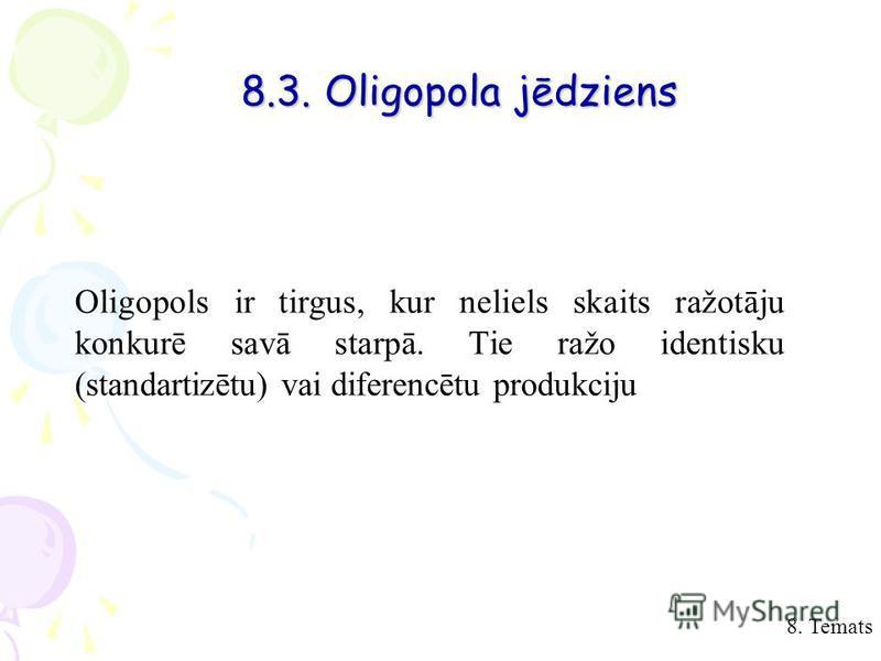 8. Temats 8.3. Oligopola jēdziens Oligopols ir tirgus, kur neliels skaits ražotāju konkurē savā starpā. Tie ražo identisku (standartizētu) vai diferencētu produkciju