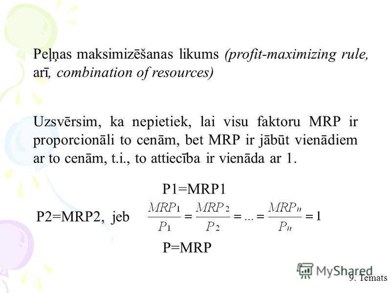 9. Temats Peļņas maksimizēšanas likums (profit-maximizing rule, arī, combination of resources) Uzsvērsim, ka nepietiek, lai visu faktoru MRP ir proporcionāli to cenām, bet MRP ir jābūt vienādiem ar to cenām, t.i., to attiecība ir vienāda ar 1. P1=MRP