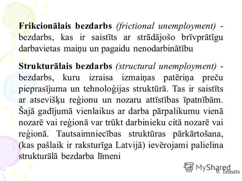 9. Temats Frikcionālais bezdarbs (frictional unemployment) - bezdarbs, kas ir saistīts ar strādājošo brīvprātīgu darbavietas maiņu un pagaidu nenodarbinātību Strukturālais bezdarbs (structural unemployment) - bezdarbs, kuru izraisa izmaiņas patēriņa