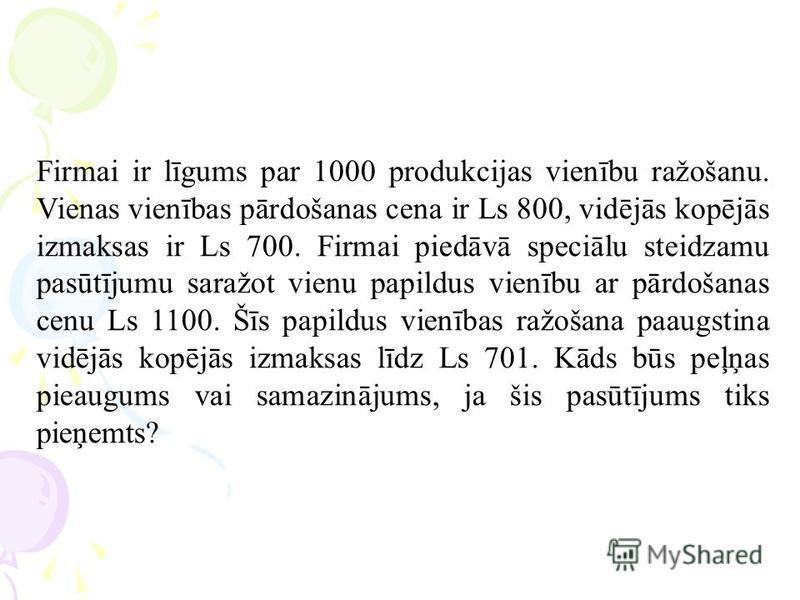Firmai ir līgums par 1000 produkcijas vienību ražošanu. Vienas vienības pārdošanas cena ir Ls 800, vidējās kopējās izmaksas ir Ls 700. Firmai piedāvā speciālu steidzamu pasūtījumu saražot vienu papildus vienību ar pārdošanas cenu Ls 1100. Šīs papildu