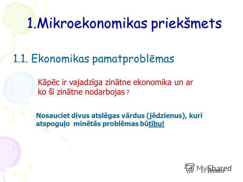 1.Mikroekonomikas priekšmets 1.1. Ekonomikas pamatproblēmas 1. Temats Kāpēc ir vajadzīga zinātne ekonomika un ar ko šī zinātne nodarbojas ? Nosauciet divus atslēgas vārdus (jēdzienus), kuri atspoguļo minētās problēmas būtību!