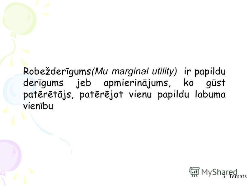 3. Temats Robežderīgums(Mu marginal utility) ir papildu derīgums jeb apmierinājums, ko gūst patērētājs, patērējot vienu papildu labuma vienību