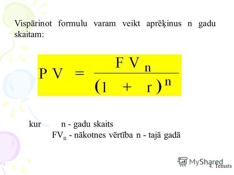 Vispārinot formulu varam veikt aprēķinus n gadu skaitam: kurn - gadu skaits FV n - nākotnes vērtība n - tajā gadā 4. Temats