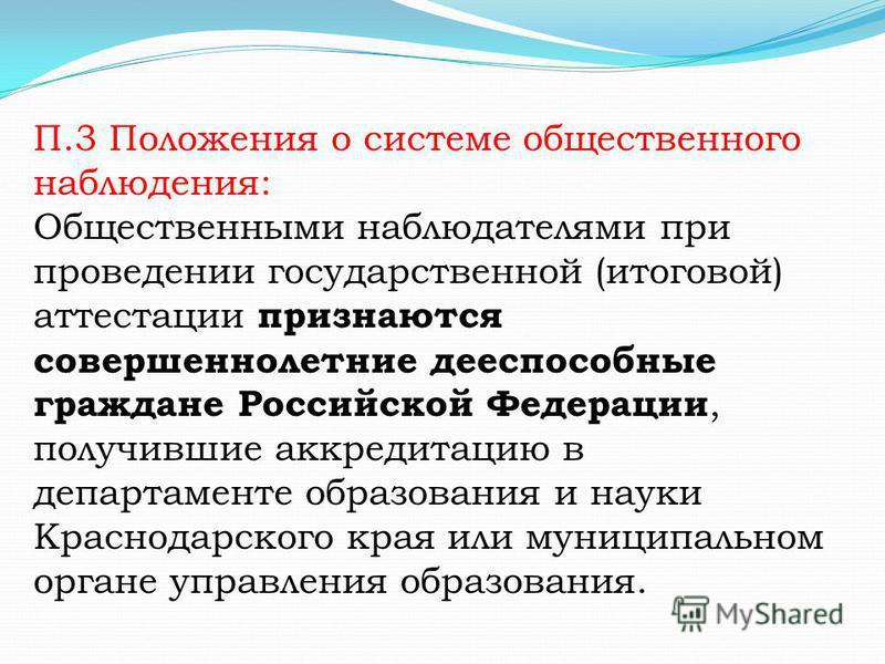 П.3 Положения о системе общественного наблюдения: Общественными наблюдателями при проведении государственной (итоговой) аттестации признаются совершеннолетние дееспособные граждане Российской Федерации, получившие аккредитацию в департаменте образова