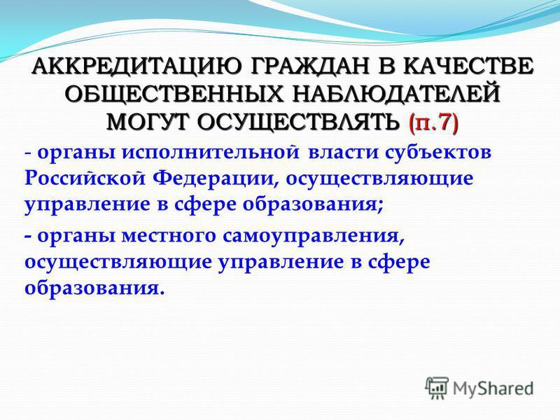 - органы исполнительной власти субъектов Российской Федерации, осуществляющие управление в сфере образования; - органы местного самоуправления, осуществляющие управление в сфере образования. АККРЕДИТАЦИЮ ГРАЖДАН В КАЧЕСТВЕ ОБЩЕСТВЕННЫХ НАБЛЮДАТЕЛЕЙ М