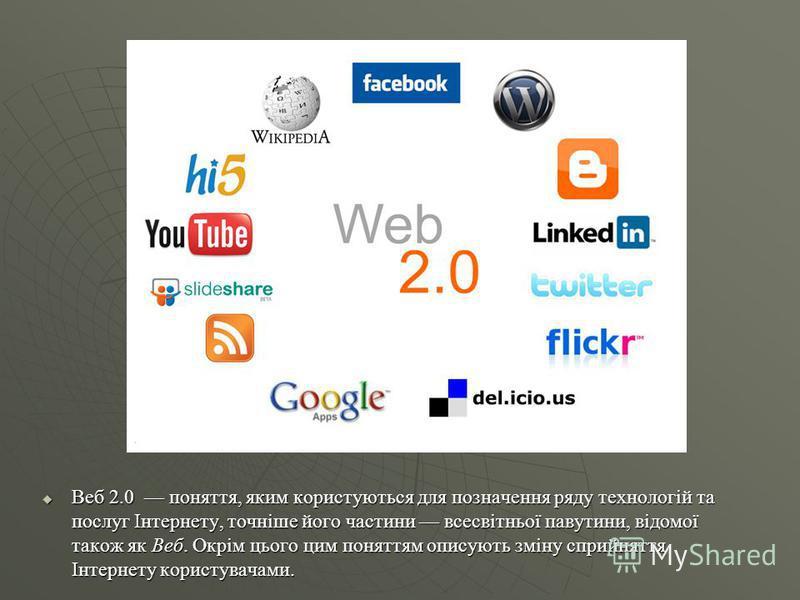Веб 2.0 Веб 2.0 поняття, яким користуються для позначення ряду технологій та послуг Інтернету, точніше його частини всесвітньої павутини, відомої також як Веб. Окрім цього цим поняттям описують зміну сприйняття Інтернету користувачами. Веб 2.0 понятт