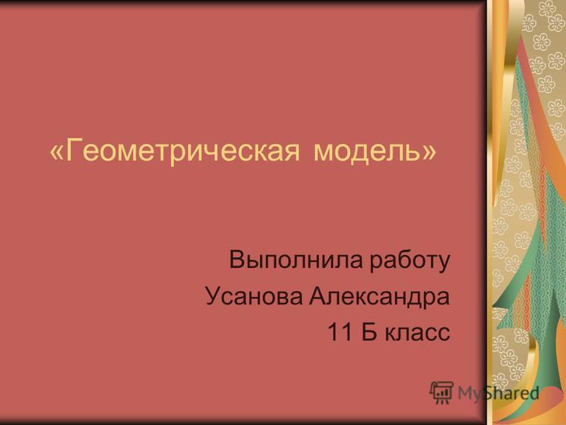 «Геометрическая модель» Выполнила работу Усанова Александра 11 Б класс