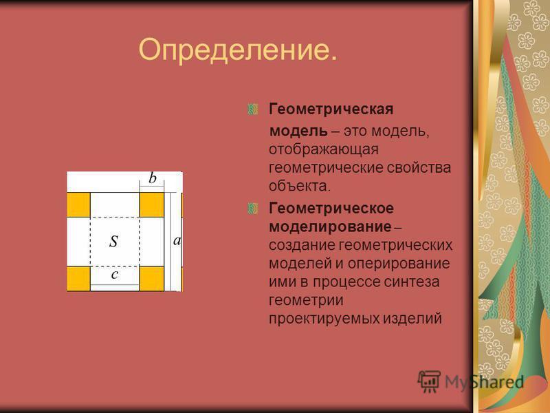 Определение. Геометрическая модель – это модель, отображающая геометрические свойства объекта. Геометрическое моделирование – создание геометрических моделей и оперирование ими в процессе синтеза геометрии проектируемых изделий