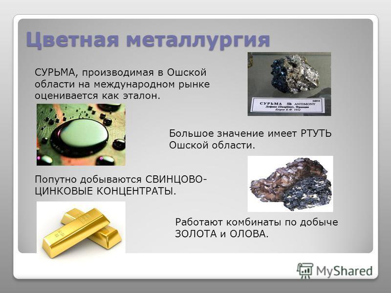 Цветная металлургия СУРЬМА, производимая в Ошской области на международном рынке оценивается как эталон. Большое значение имеет РТУТЬ Ошской области. Попутно добываются СВИНЦОВО- ЦИНКОВЫЕ КОНЦЕНТРАТЫ. Работают комбинаты по добыче ЗОЛОТА и ОЛОВА.