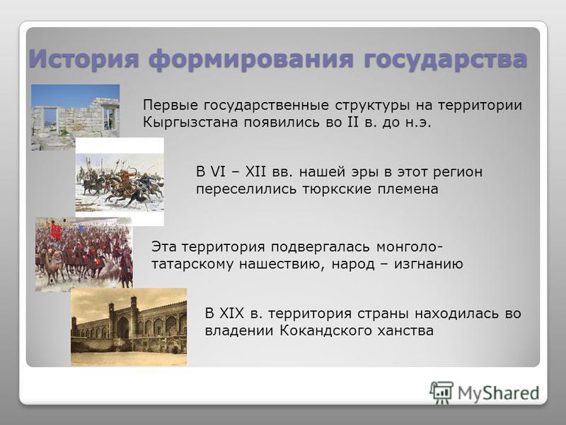 История формирования государства Первые государственные структуры на территории Кыргызстана появились во II в. до н.э. В VI – XII вв. нашей эры в этот регион переселились тюркские племена В XIX в. территория страны находилась во владении Кокандского