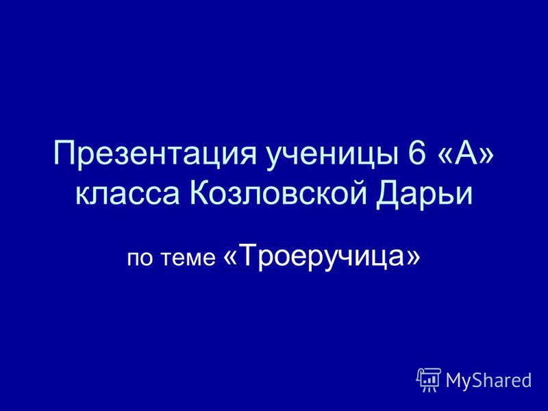 Презентация ученицы 6 «А» класса Козловской Дарьи по теме «Троеручица»