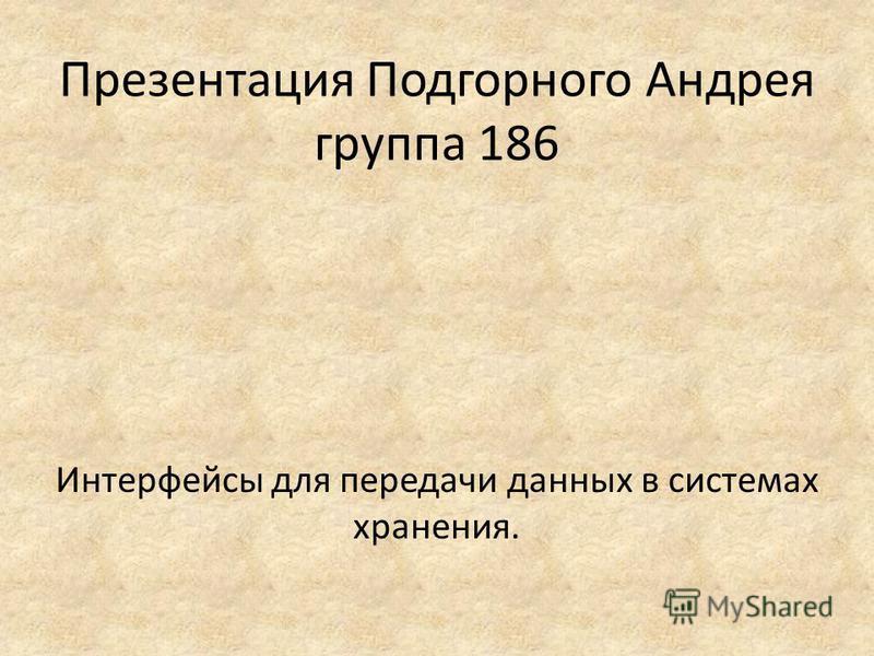 Презентация Подгорного Андрея группа 186 Интерфейсы для передачи данных в системах хранения.